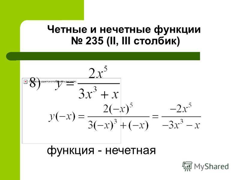 Четные и нечетные функции 235 (II, III столбик) функция - нечетная