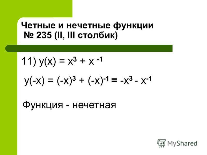 Четные и нечетные функции 235 (II, III столбик) 11) y(x) = x 3 + x -1 y(-x) = (-x) 3 + (-x) -1 = -x 3 - x -1 Функция - нечетная