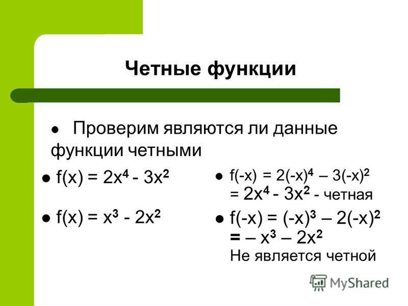 Четные функции f(x) = 2x 4 - 3x 2 f(x) = x 3 - 2x 2 f(-x) = 2(-x) 4 – 3(-x) 2 = 2x 4 - 3x 2 - четная f(-x) = (-x) 3 – 2(-x) 2 = – x 3 – 2x 2 Не является четной Проверим являются ли данные функции четными