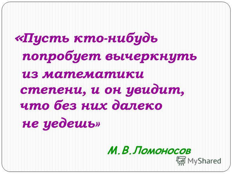 « Пусть кто-нибудь попробует вычеркнуть из математики степени, и он увидит, что без них далеко не уедешь» М.В.Ломоносов