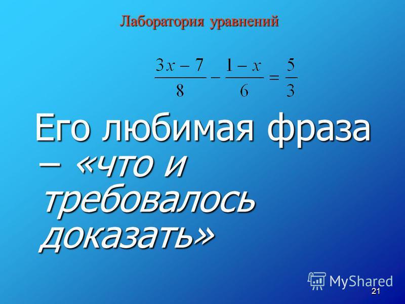 21 Его любимая фраза – «что и требовалось доказать» Его любимая фраза – «что и требовалось доказать» Лаборатория уравнений