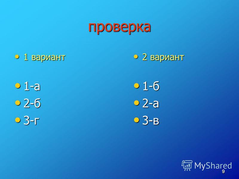 9 проверка 1 вариант 1 вариант 1-а 1-а 2-б 2-б 3-г 3-г 2 вариант 2 вариант 1-б 1-б 2-а 2-а 3-в 3-в