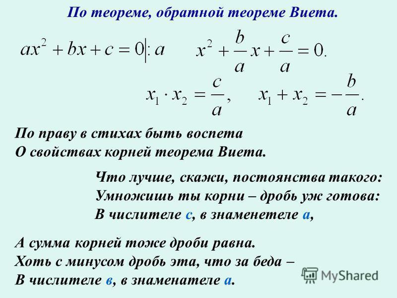 По теореме, обратной теореме Виета. По праву в стихах быть воспета О свойствах корней теорема Виета. Что лучше, скажи, постоянства такого: Умножишь ты корни – дробь уж готова: В числителе с, в знаменателе а, А сумма корней тоже дроби равна. Хоть с ми