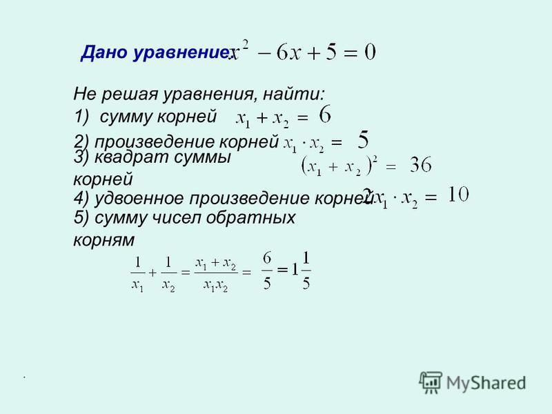 Дано уравнение: Не решая уравнения, найти: 1) сумму корней 2) произведение корней 3) квадрат суммы корней 4) удвоенное произведение корней 5) сумму чисел обратных корням.