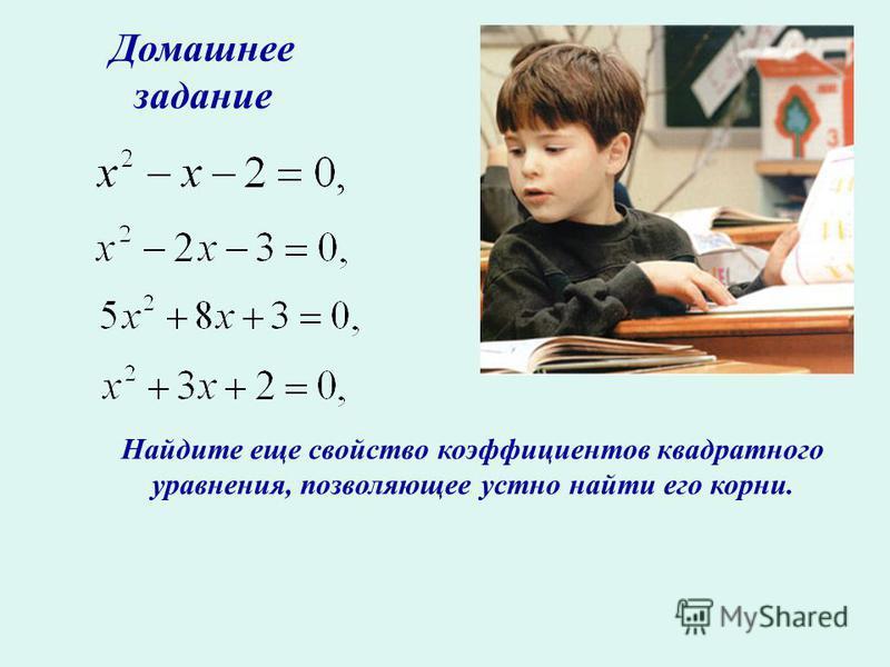 Домашнее задание Найдите еще свойство коэффициентов квадратного уравнения, позволяющее устно найти его корни.