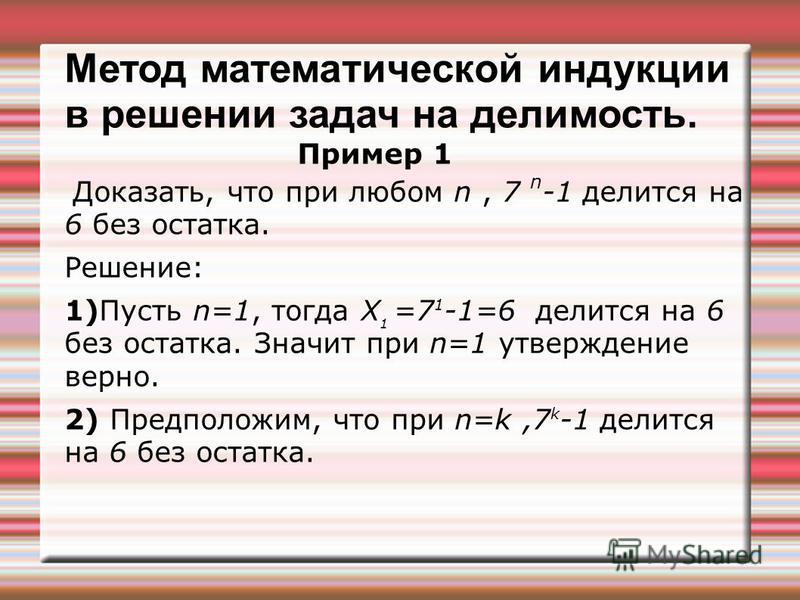 Метод математической индукции в решении задач на делимость. Пример 1 Доказать, что при любом n, 7 n -1 делится на 6 без остатка. Решение: 1)Пусть n=1, тогда Х 1 =7 1 -1=6 делится на 6 без остатка. Значит при n=1 утверждение верно. 2) Предположим, что
