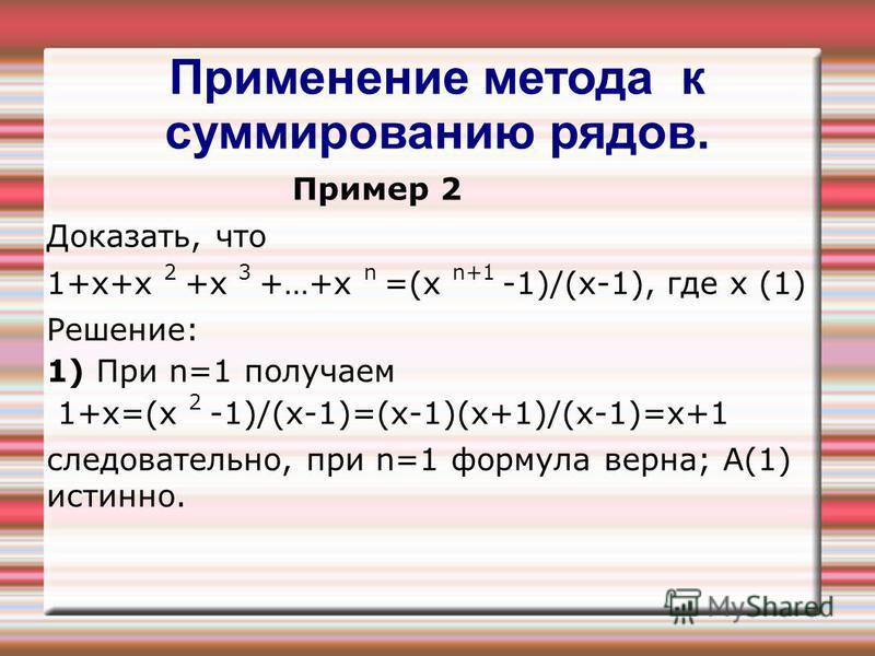 Применение метода к суммированию рядов. Пример 2 Доказать, что 1+х+х 2 +х 3 +…+х n =(х n+1 -1)/(х-1), где х (1) Решение: 1) При n=1 получаем 1+х=(х 2 -1)/(х-1)=(х-1)(х+1)/(х-1)=х+1 следовательно, при n=1 формула верна; А(1) истинно.