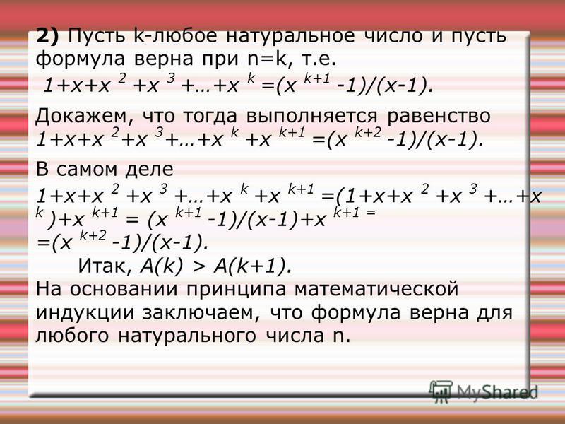 2) Пусть k-любое натуральное число и пусть формула верна при n=k, т.е. 1+х+х 2 +х 3 +…+х k =(х k+1 -1)/(х-1). Докажем, что тогда выполняется равенство 1+х+х 2 +х 3 +…+х k +x k+1 =(x k+2 -1)/(х-1). В самом деле 1+х+х 2 +x 3 +…+х k +x k+1 =(1+x+x 2 +x