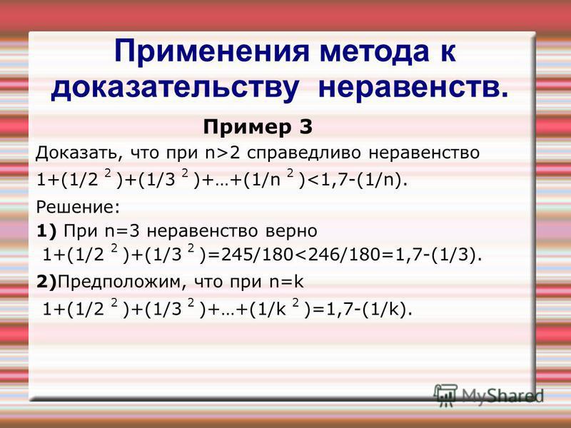 Применения метода к доказательству неравенств. Пример 3 Доказать, что при n>2 справедливо неравенство 1+(1/2 2 )+(1/3 2 )+…+(1/n 2 )<1,7-(1/n). Решение: 1) При n=3 неравенство верно 1+(1/2 2 )+(1/3 2 )=245/180<246/180=1,7-(1/3). 2)Предположим, что пр