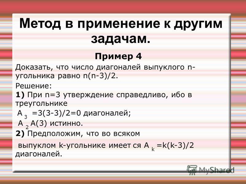 Метод в применение к другим задачам. Пример 4 Доказать, что число диагоналей выпуклого n- угольника равно n(n-3)/2. Решение: 1) При n=3 утверждение справедливо, ибо в треугольнике А 3 =3(3-3)/2=0 диагоналей; А 2 А(3) истинно. 2) Предположим, что во в