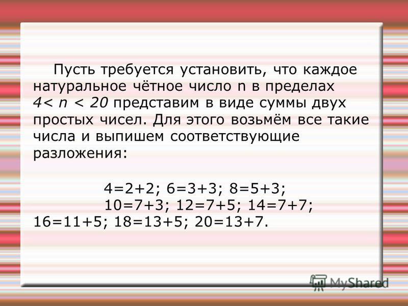 Пусть требуется установить, что каждое натуральное чётное число n в пределах 4< n < 20 представим в виде суммы двух простых чисел. Для этого возьмём все такие числа и выпишем соответствующие разложения: 4=2+2; 6=3+3; 8=5+3; 10=7+3; 12=7+5; 14=7+7; 16