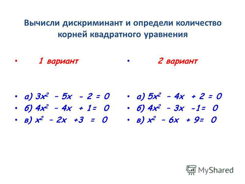Вычисли дискриминант и определи количество корней квадратного уравнения 1 вариант а) 3 х 2 – 5 х - 2 = 0 б) 4 х 2 – 4 х + 1= 0 в) х 2 – 2 х +3 = 0 2 вариант а) 5 х 2 – 4 х + 2 = 0 б) 4 х 2 – 3 х -1= 0 в) х 2 – 6 х + 9= 0