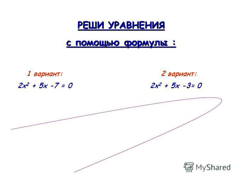 РЕШИ УРАВНЕНИЯ с помощью формулы : 1 вариант: 2 вариант: 2 х 2 + 5 х -7 = 0 2 х 2 + 5 х -3= 0