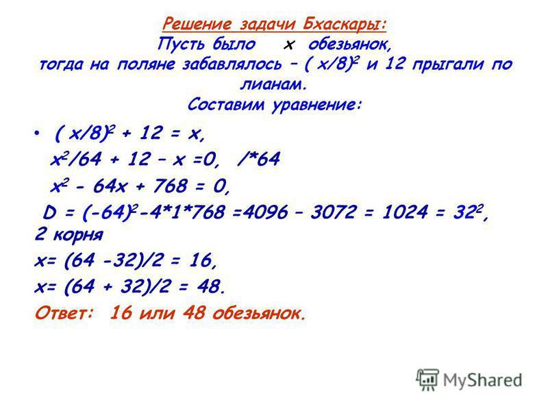 Решение задачи Бхаскары: Пусть было х обезьянок, тогда на поляне забавлялось – ( х/8) 2 и 12 прыгали по лианам. Составим уравнение: ( х/8) 2 + 12 = х, х 2 /64 + 12 – х =0, /*64 х 2 - 64 х + 768 = 0, D = (-64) 2 -4*1*768 =4096 – 3072 = 1024 = 32 2, 2