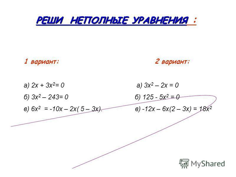 РЕШИ НЕПОЛНЫЕ УРАВНЕНИЯ РЕШИ НЕПОЛНЫЕ УРАВНЕНИЯ : 1 вариант: 2 вариант: а) 2 х + 3 х 2 = 0 а) 3 х 2 – 2 х = 0 б) 3 х 2 – 243= 0 б) 125 - 5 х 2 = 0 в) 6 х 2 = -10 х – 2 х( 5 – 3 х). в) -12 х – 6 х(2 – 3 х) = 18 х 2