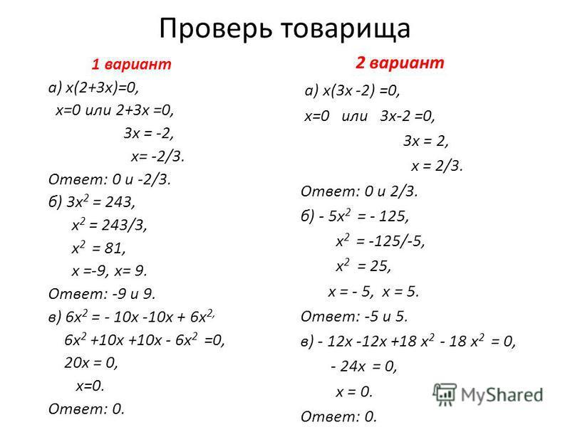 Проверь товарища 1 вариант а) х(2+3 х)=0, х=0 или 2+3 х =0, 3 х = -2, х= -2/3. Ответ: 0 и -2/3. б) 3 х 2 = 243, х 2 = 243/3, х 2 = 81, х =-9, х= 9. Ответ: -9 и 9. в) 6 х 2 = - 10 х -10 х + 6 х 2, 6 х 2 +10 х +10 х - 6 х 2 =0, 20 х = 0, х=0. Ответ: 0.