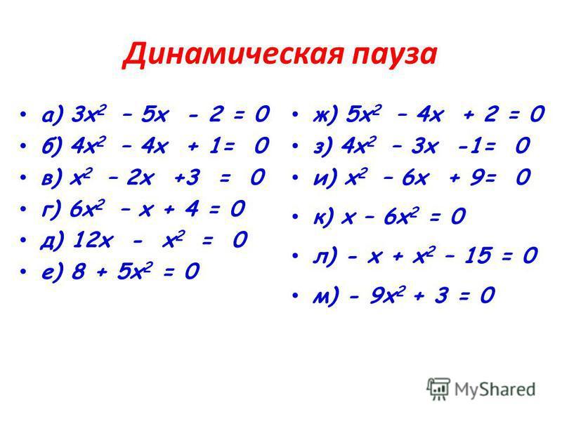 Динамическая пауза а) 3 х 2 – 5 х - 2 = 0 б) 4 х 2 – 4 х + 1= 0 в) х 2 – 2 х +3 = 0 г) 6 х 2 – х + 4 = 0 д) 12 х - х 2 = 0 е) 8 + 5 х 2 = 0 ж) 5 х 2 – 4 х + 2 = 0 з) 4 х 2 – 3 х -1= 0 и) х 2 – 6 х + 9= 0 к) х – 6 х 2 = 0 л) - х + х 2 – 15 = 0 м) - 9