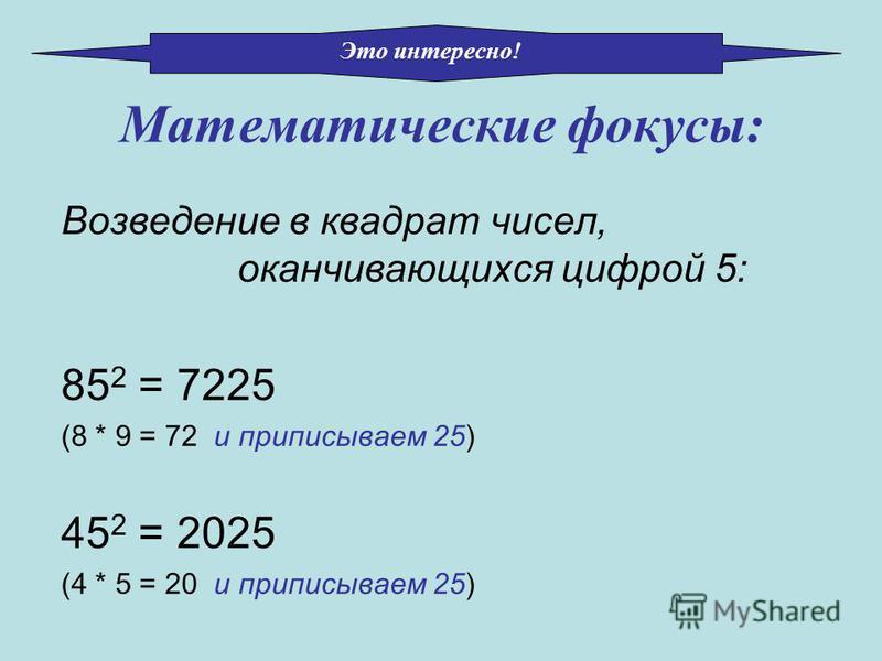Математические фокусы: Возведение в квадрат чисел, оканчивающихся цифрой 5: 85 2 = 7225 (8 * 9 = 72 и приписываем 25) 45 2 = 2025 (4 * 5 = 20 и приписываем 25) Это интересно!