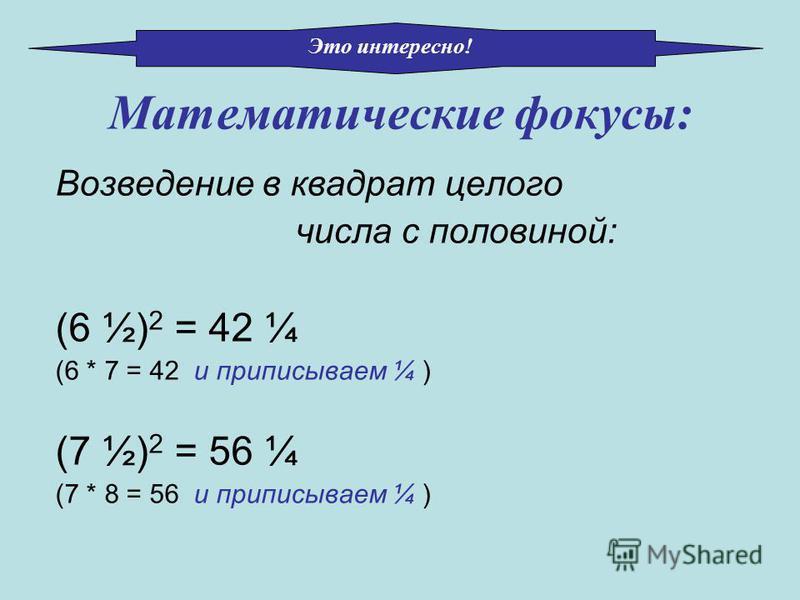 Возведение в квадрат целого числа с половиной: (6 ½) 2 = 42 ¼ (6 * 7 = 42 и приписываем ¼ ) (7 ½) 2 = 56 ¼ (7 * 8 = 56 и приписываем ¼ ) Математические фокусы: Это интересно!