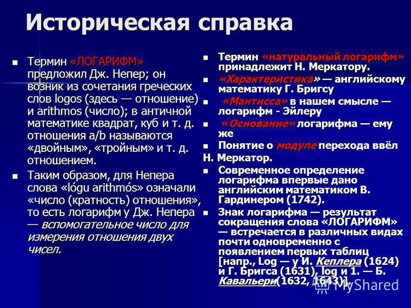 Историческая справка Термин «ЛОГАРИФМ» предложил Дж. Непер; он возник из сочетания греческих слов logos (здесь отношение) и arithmos (число); в античной математике квадрат, куб и т. д. отношения а/b называются «двойным», «тройным» и т. д. отношением.