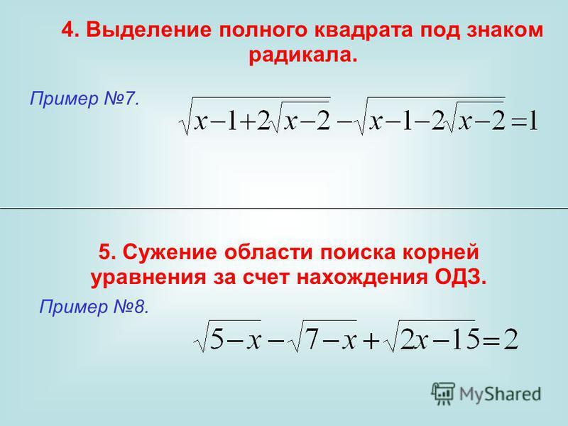 4. Выделение полного квадрата под знаком радикала. 5. Сужение области поиска корней уравнения за счет нахождения ОДЗ. Пример 7. Пример 8.