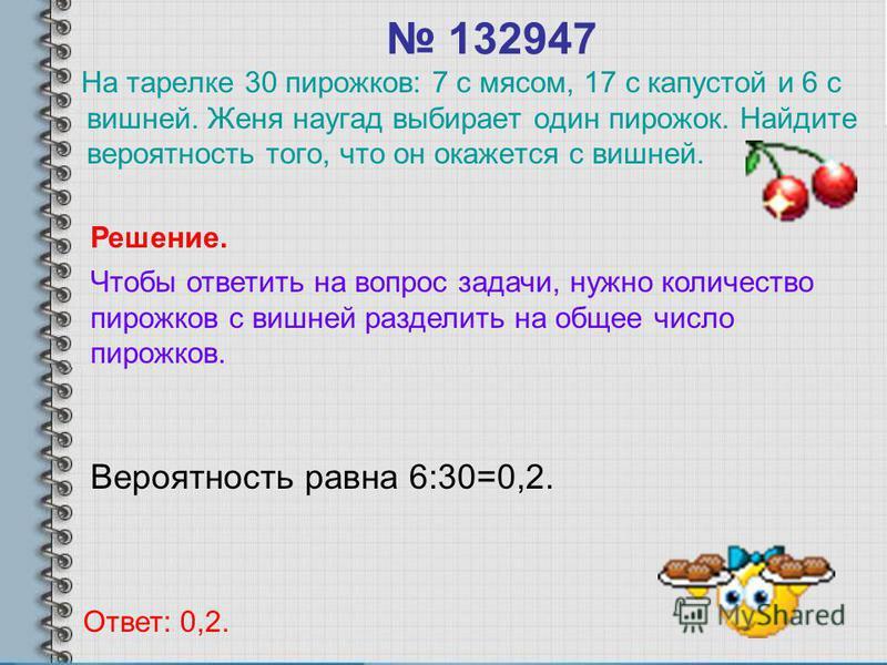 132947 На тарелке 30 пирожков: 7 с мясом, 17 с капустой и 6 с вишней. Женя наугад выбирает один пирожок. Найдите вероятность того, что он окажется с вишней. Вероятность равна 6:30=0,2. Ответ: 0,2. Решение. Чтобы ответить на вопрос задачи, нужно колич