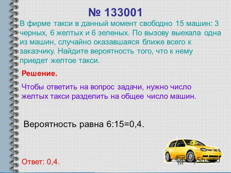 133001 Вероятность равна 6:15=0,4. Ответ: 0,4. Решение. Чтобы ответить на вопрос задачи, нужно число желтых такси разделить на общее число машин. В фирме такси в данный момент свободно 15 машин: 3 черных, 6 желтых и 6 зеленых. По вызову выехала одна