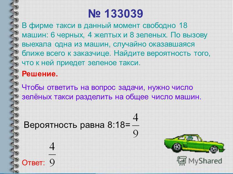 133039 Вероятность равна 8:18= Ответ: Решение. Чтобы ответить на вопрос задачи, нужно число зелёных такси разделить на общее число машин. В фирме такси в данный момент свободно 18 машин: 6 черных, 4 желтых и 8 зеленых. По вызову выехала одна из машин