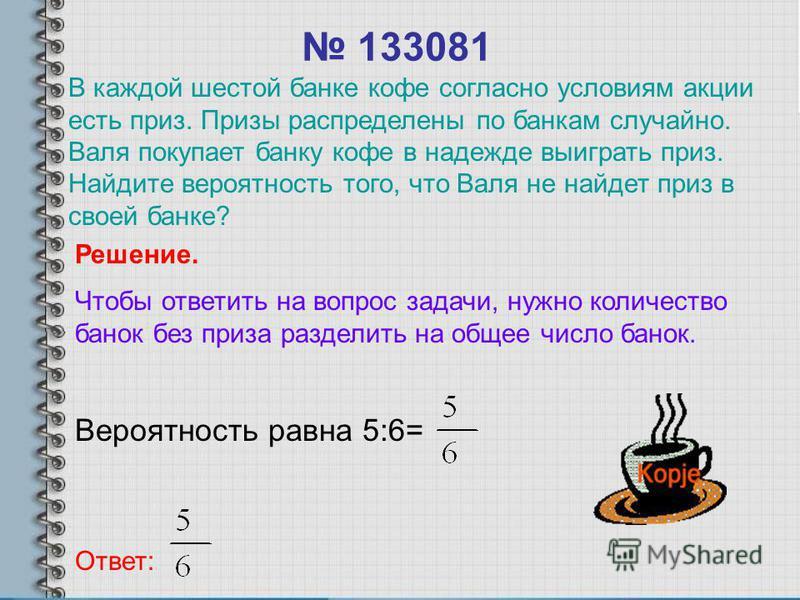 133081 Вероятность равна 5:6= Ответ: Решение. Чтобы ответить на вопрос задачи, нужно количество банок без приза разделить на общее число банок. В каждой шестой банке кофе согласно условиям акции есть приз. Призы распределены по банкам случайно. Валя