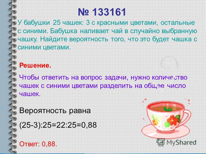 133161 Вероятность равна (25-3):25=22:25=0,88 Ответ: 0,88. Решение. Чтобы ответить на вопрос задачи, нужно количество чашек с синими цветами разделить на общее число чашек. У бабушки 25 чашек: 3 с красными цветами, остальные с синими. Бабушка наливае