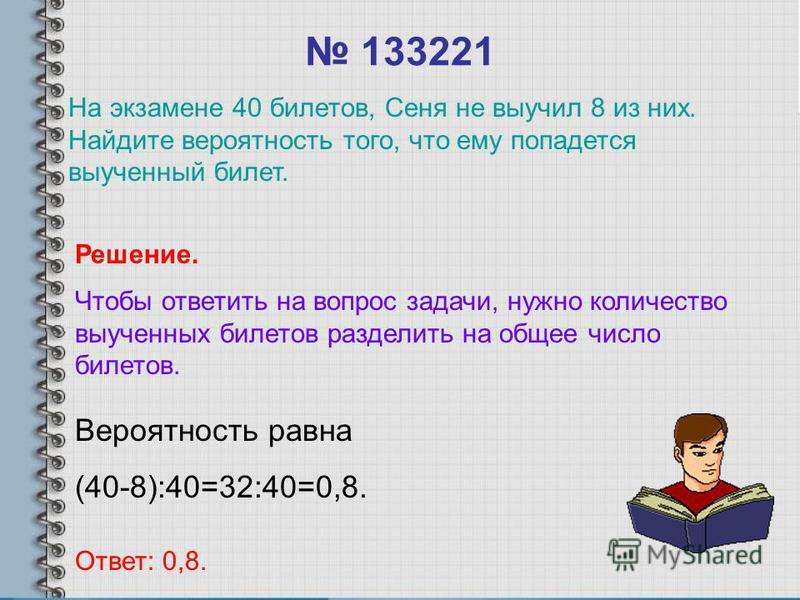 133221 Вероятность равна (40-8):40=32:40=0,8. Ответ: 0,8. Решение. Чтобы ответить на вопрос задачи, нужно количество выученных билетов разделить на общее число билетов. На экзамене 40 билетов, Сеня не выучил 8 из них. Найдите вероятность того, что ем