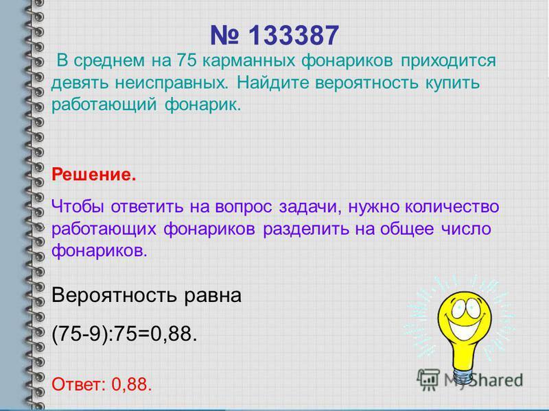 133387 Вероятность равна (75-9):75=0,88. Ответ: 0,88. Решение. Чтобы ответить на вопрос задачи, нужно количество работающих фонариков разделить на общее число фонариков. В среднем на 75 карманных фонариков приходится девять неисправных. Найдите вероя