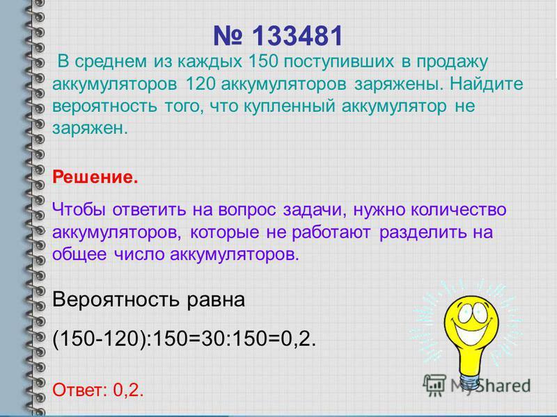 133481 Вероятность равна (150-120):150=30:150=0,2. Ответ: 0,2. Решение. Чтобы ответить на вопрос задачи, нужно количество аккумуляторов, которые не работают разделить на общее число аккумуляторов. В среднем из каждых 150 поступивших в продажу аккумул