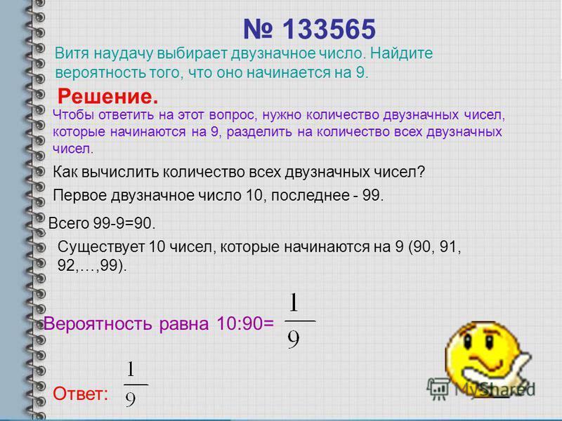 133565 Витя наудачу выбирает двузначное число. Найдите вероятность того, что оно начинается на 9. Решение. Как вычислить количество всех двузначных чисел? Первое двузначное число 10, последнее - 99. Всего 99-9=90. Существует 10 чисел, которые начинаю