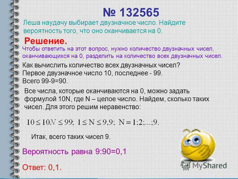 132565 Леша наудачу выбирает двузначное число. Найдите вероятность того, что оно оканчивается на 0. Решение. Как вычислить количество всех двузначных чисел? Первое двузначное число 10, последнее - 99. Всего 99-9=90. Все числа, которые оканчиваются на