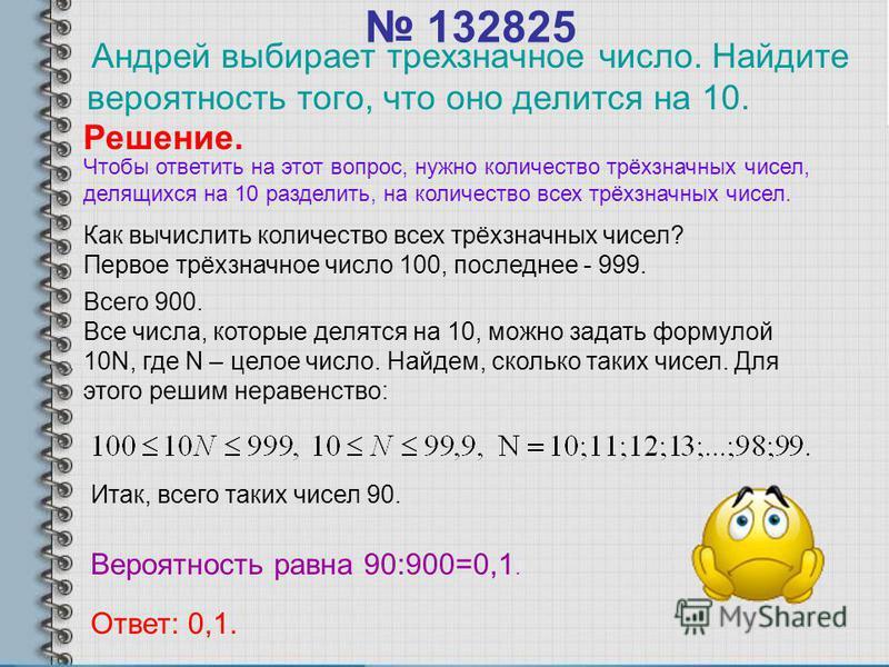 132825 Андрей выбирает трехзначное число. Найдите вероятность того, что оно делится на 10. Решение. Как вычислить количество всех трёхзначных чисел? Первое трёхзначное число 100, последнее - 999. Всего 900. Все числа, которые делятся на 10, можно зад