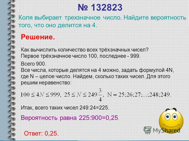 132823 Коля выбирает трехзначное число. Найдите вероятность того, что оно делится на 4. Решение. Как вычислить количество всех трёхзначных чисел? Первое трёхзначное число 100, последнее - 999. Всего 900. Все числа, которые делятся на 4 можно, задать