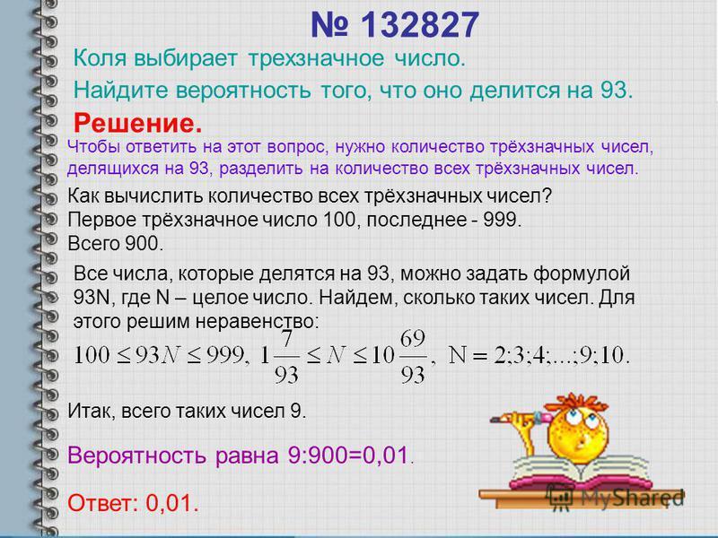 132827 Коля выбирает трехзначное число. Найдите вероятность того, что оно делится на 93. Решение. Как вычислить количество всех трёхзначных чисел? Первое трёхзначное число 100, последнее - 999. Всего 900. Все числа, которые делятся на 93, можно задат