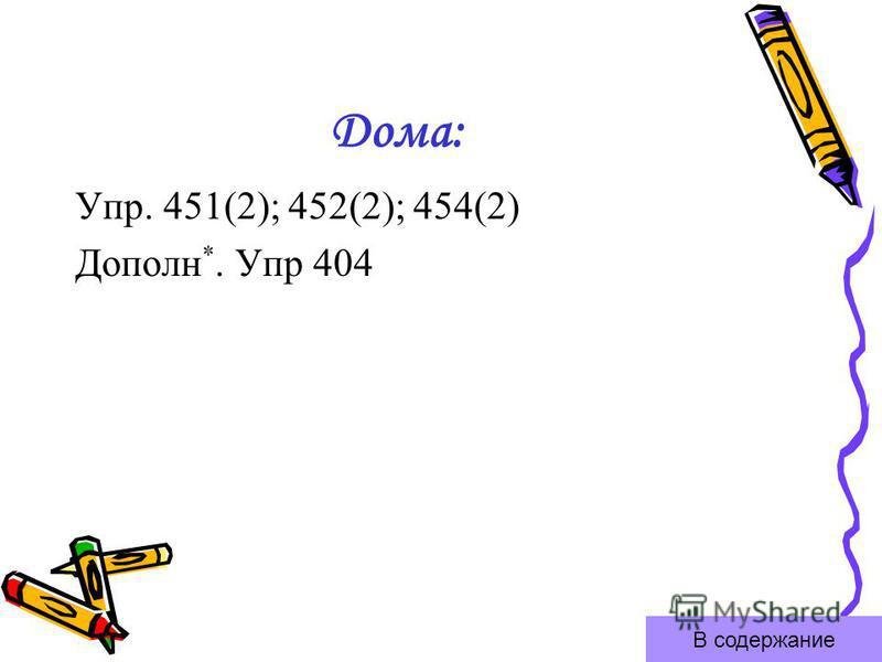 Дома: Упр. 451(2); 452(2); 454(2) Дополн *. Упр 404 В содержание