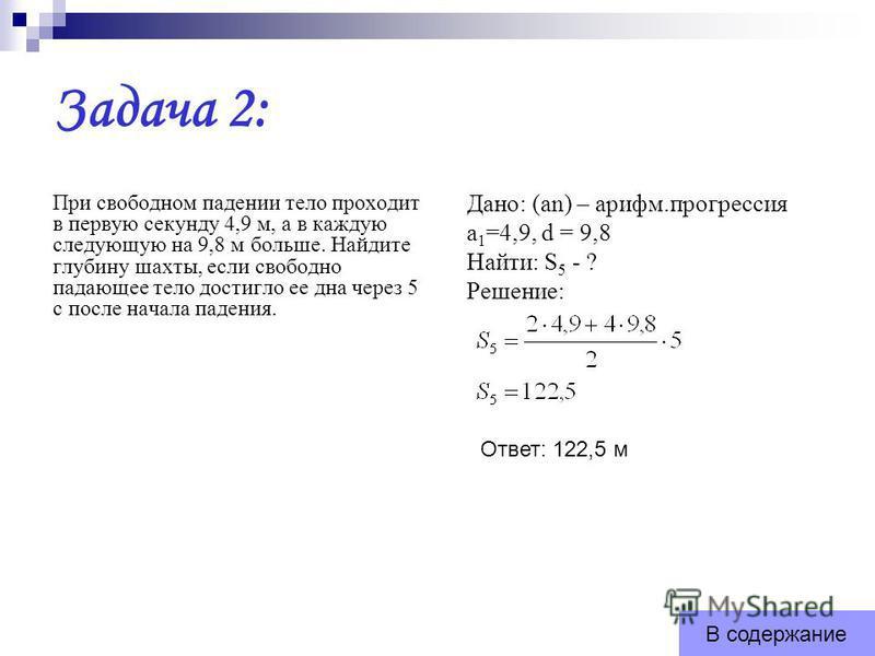 Задача 2: При свободном падении тело проходит в первую секунду 4,9 м, а в каждую следующую на 9,8 м больше. Найдите глубину шахты, если свободно падающее тело достигло ее дна через 5 с после начала падения. Дано: (an) – арифм.прогрессия а 1 =4,9, d =