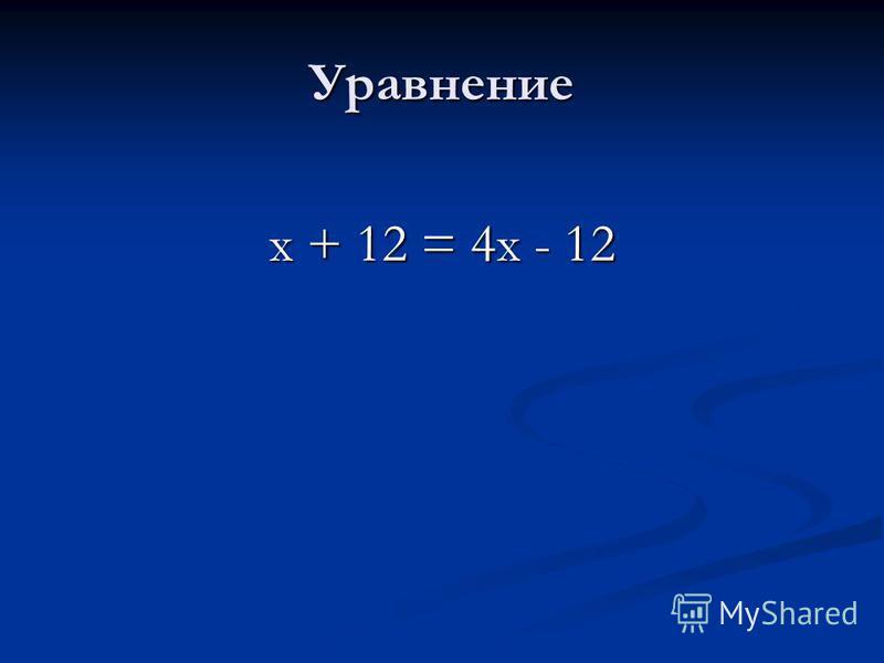 Уравнение х + 12 = 4 х - 12