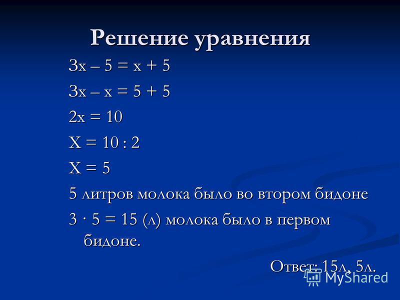 Решение уравнения Зх – 5 = х + 5 Зх – х = 5 + 5 2 х = 10 Х = 10 : 2 Х = 5 5 литров молока было во втором бидоне 3 · 5 = 15 (л) молока было в первом бидоне. Ответ: 15 л, 5 л.