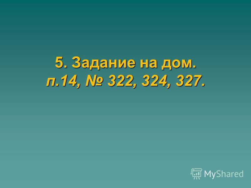 5. Задание на дом. п.14, 322, 324, 327.