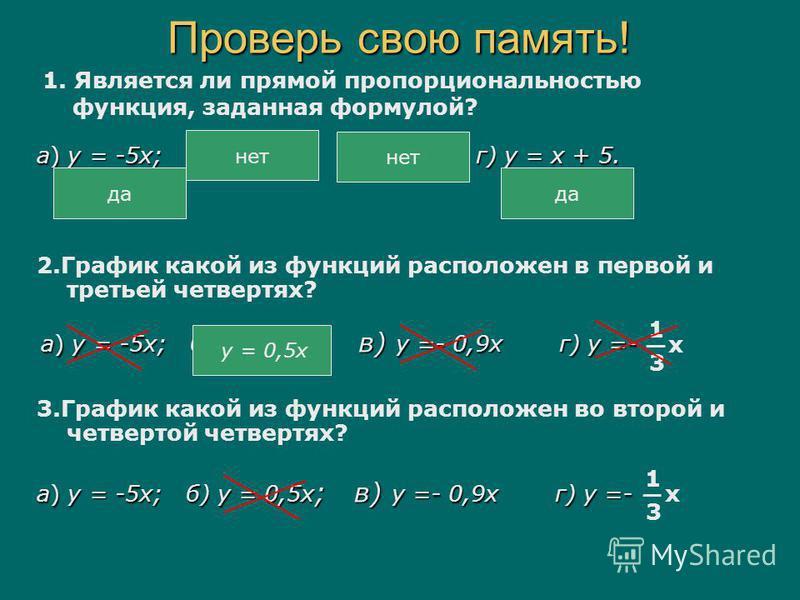 Проверь свою память! а) у = -5 х; б) у = 5 х 2 ; в) у = г) у = х + 5. 1. Является ли прямой пропорциональностью функция, заданная формулой? х 2 да нет да 2. График какой из функций расположен в первой и третьей четвертях? а) у = -5 х; б) у = 0,5 х; в