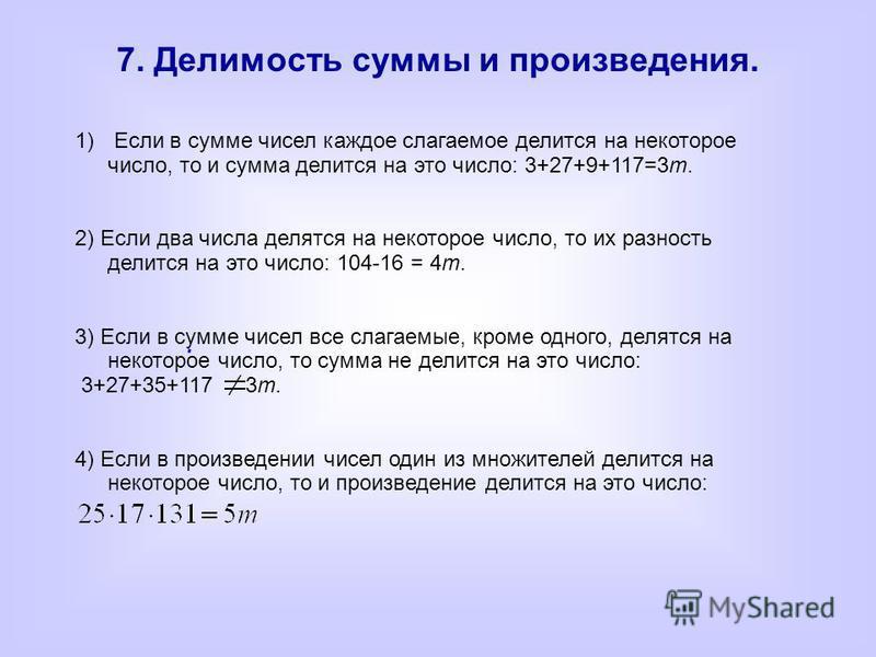 7. Делимость суммы и произведения. 1) Если в сумме чисел каждое слагаемое делится на некоторое число, то и сумма делится на это число: 3+27+9+117=3m. 2) Если два числа делятся на некоторое число, то их разность делится на это число: 104-16 = 4m. 3) Е