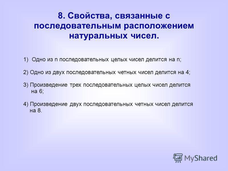 8. Свойства, связанные с последовательным расположением натуральных чисел. 1)Одно из n последовательных целых чисел делится на n; 2) Одно из двух последовательных четных чисел делится на 4; 3) Произведение трех последовательных целых чисел делится на
