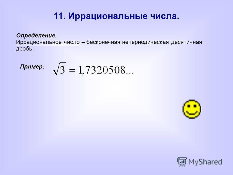 11. Иррациональные числа. Пример:Определение. Иррациональное число – бесконечная непериодическая десятичная дробь.