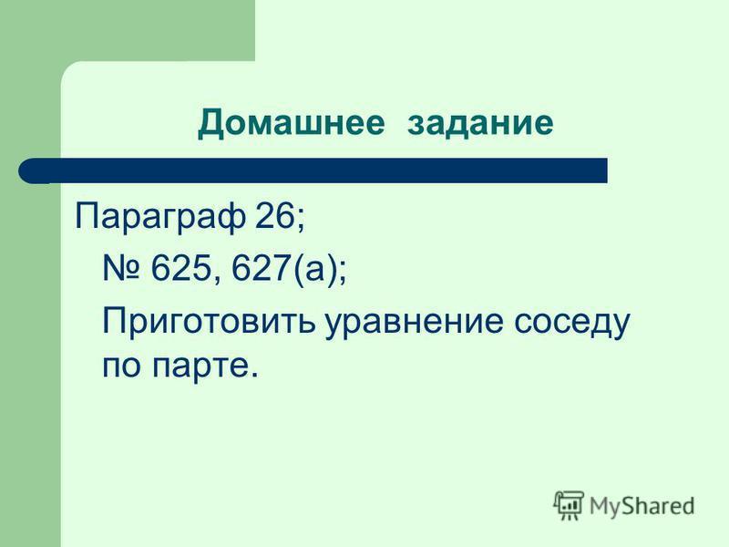 Домашнее задание Параграф 26; 625, 627(а); Приготовить уравнение соседу по парте.