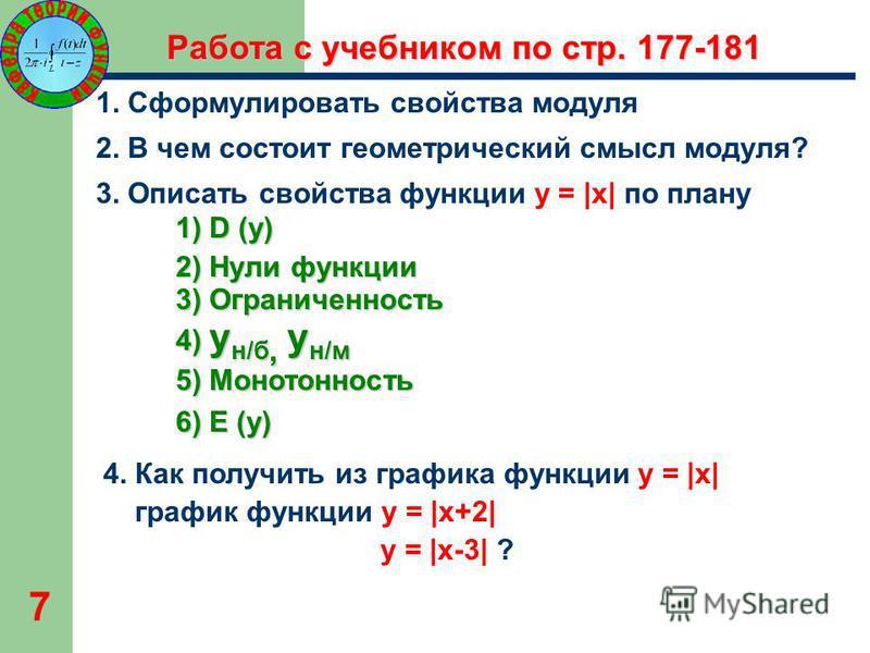 7 Работа с учебником по стр. 177-181 1. Сформулировать свойства модуля 2. В чем состоит геометрический смысл модуля? 3. Описать свойства функции y = |x| по плану 1) D (y) 2) Нули функции 3) Ограниченность 4) y н/б, y н/м 5) Монотонность 6) E (y) 4. К