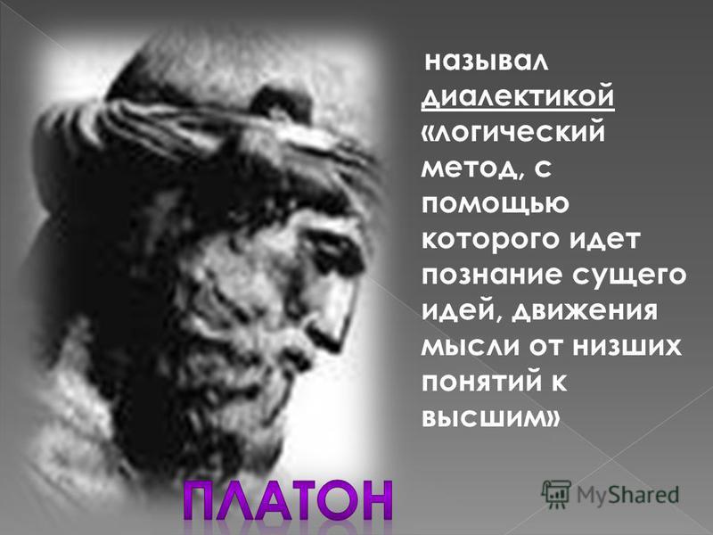называл диалектикой «логический метод, с помощью которого идет познание сущего идей, движения мысли от низших понятий к высшим»